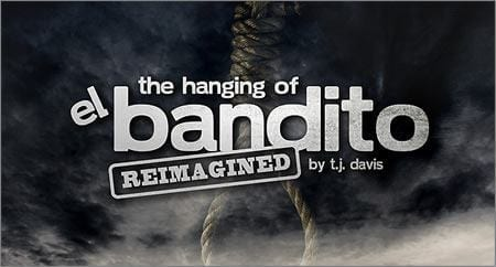 Come one, come all to THE HANGING OF JUANITO BANDITO — REIMAGINED